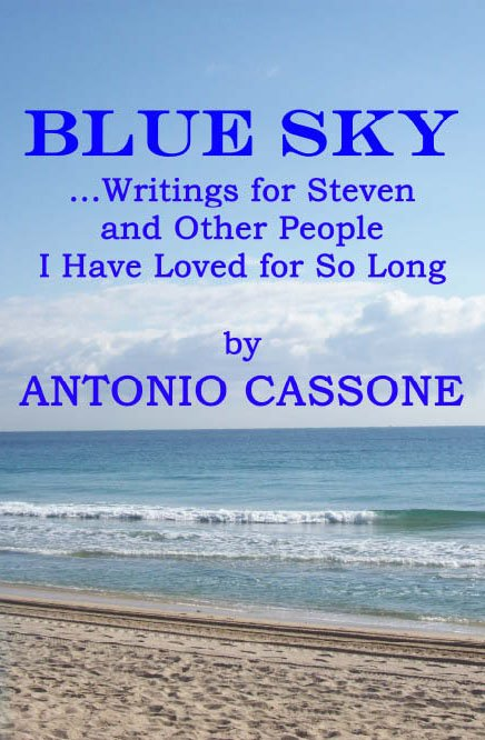 Blue Sky: Writings for Steven and Other People I Have Loved for So Long cover for my poetry book... check out all of my books at Amazon at my author page there - http://www.amazon.com/Antonio-Cassone/e/B003OC3MME/