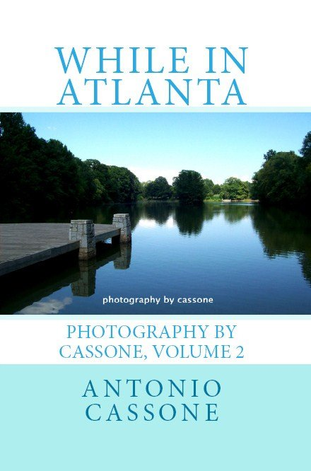 While in Atlanta - Photography by Cassone, Volume 2 my 2nd book of photography - Please feel free to check out all of my books available in both Paperback and Kindle editions at my author page on Amazon at http://www.amazon.com/Antonio-Cassone/e/B003OC3MME/